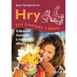 Hry pro maminky s dětmi - Hanšpachová Jana