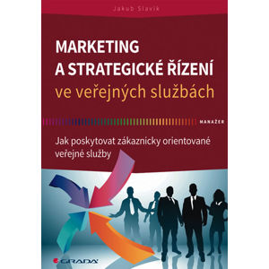 Marketing a strategické řízení ve veřejných službách - Jak poskytovat zákaznicky orientované veřejné - Slavík Jakub