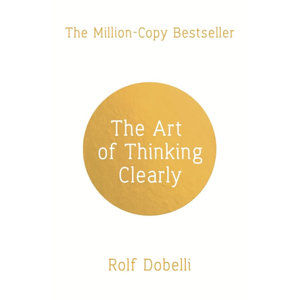 The Art of Thinking Clearly: Better Thinking, Better Decisions - Dobelli Rolf