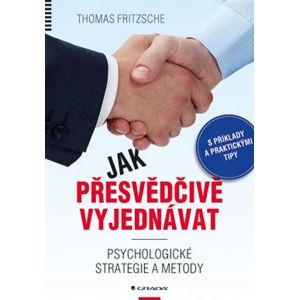 Jak přesvědčivě vyjednávat - Psychologické strategie a metody - Fritzsche Thomas