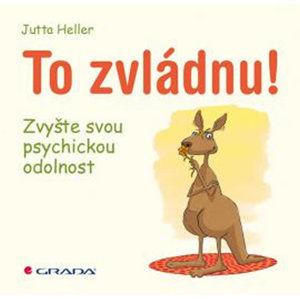 To zvládnu! - Zvyšte svou psychickou odolnost - Heller Jutta