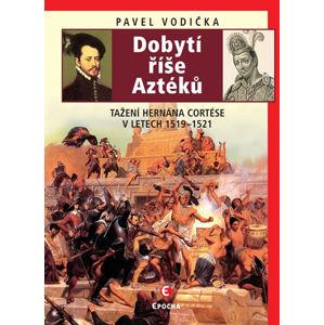 Dobytí říše Aztéků - Tažení Hernána Cortése v letech 1519-1521 - Vodička Pavel