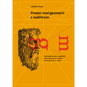 Prostor mezi geometrií a malířstvím - Vývoj kategorie prostoru v geometrii a jeho reprezentace v mal - Kvasz Ladislav