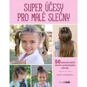 Super účesy pro malé slečny - 50 jednoduchých účesů s podrobnými návody - Strebeová Jenny