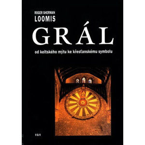 Grál - Od keltského mýtu ke křesťanskému symbolu - Sherman Loomis Roger